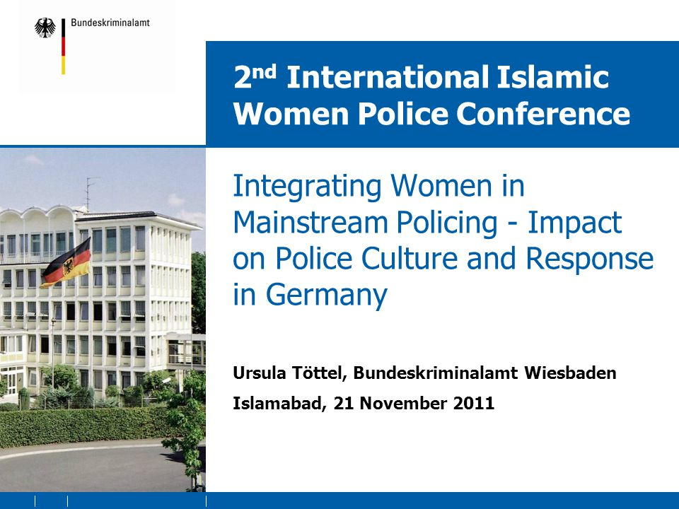 2 nd International Islamic Women Police Conference Integrating Women in Mainstream Policing - Impact on Police Culture and Response in Germany Ursula Töttel, Bundeskriminalamt Wiesbaden Islamabad, 21 November 2011