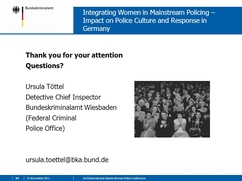 21 November nd International Islamic Women Police Conference Integrating Women in Mainstream Policing – Impact on Police Culture and Response in Germany Thank you for your attention Questions.