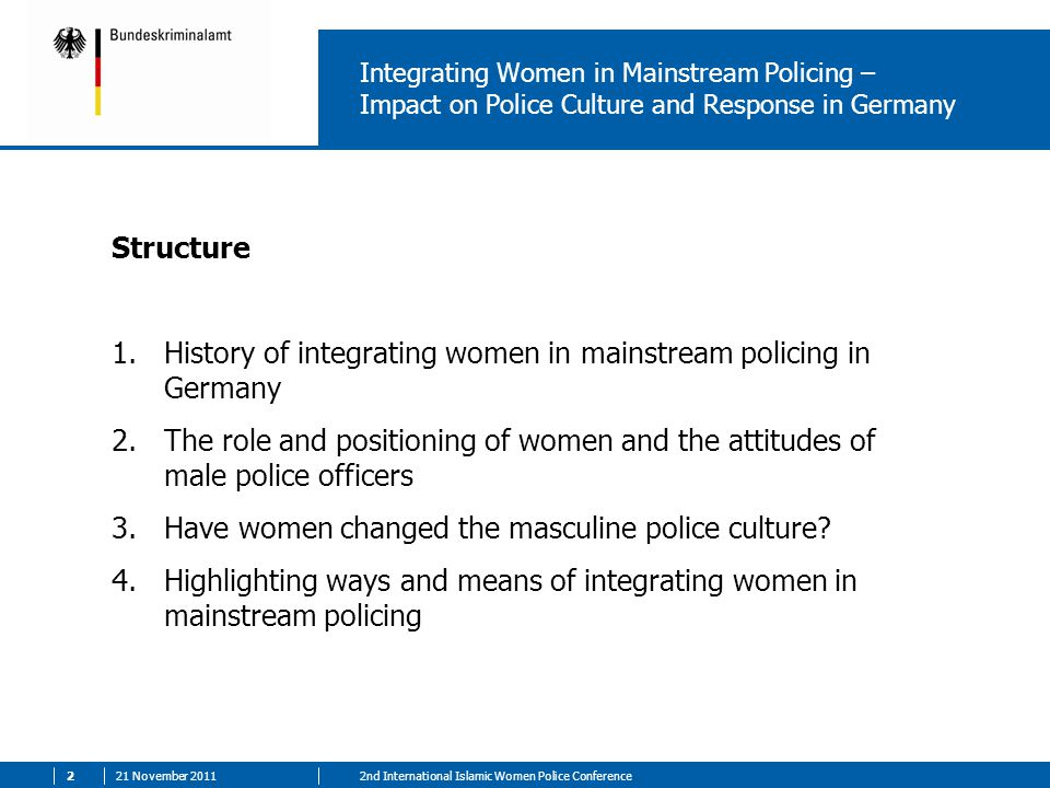 21 November nd International Islamic Women Police Conference Integrating Women in Mainstream Policing – Impact on Police Culture and Response in Germany Structure 1.