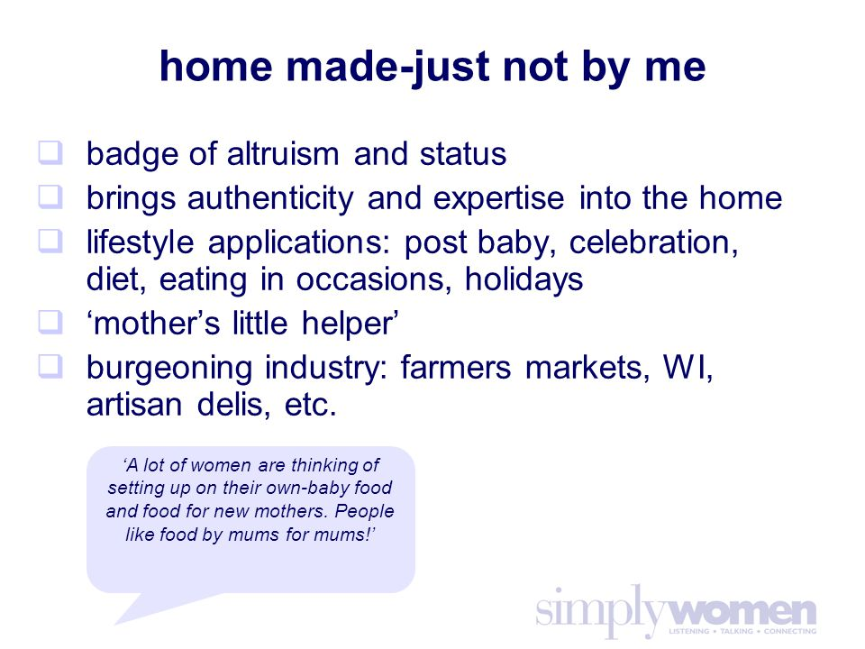 home made-just not by me  badge of altruism and status  brings authenticity and expertise into the home  lifestyle applications: post baby, celebration, diet, eating in occasions, holidays  'mother's little helper'  burgeoning industry: farmers markets, WI, artisan delis, etc.