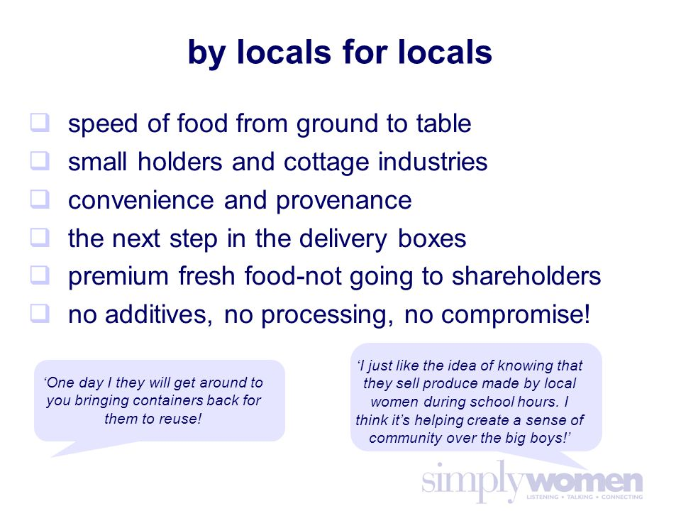 by locals for locals  speed of food from ground to table  small holders and cottage industries  convenience and provenance  the next step in the delivery boxes  premium fresh food-not going to shareholders  no additives, no processing, no compromise.