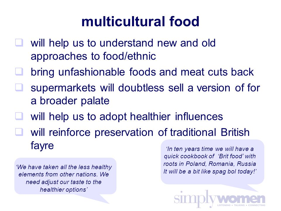 multicultural food  will help us to understand new and old approaches to food/ethnic  bring unfashionable foods and meat cuts back  supermarkets will doubtless sell a version of for a broader palate  will help us to adopt healthier influences  will reinforce preservation of traditional British fayre 'In ten years time we will have a quick cookbook of 'Brit food' with roots in Poland, Romania, Russia It will be a bit like spag bol today!' 'We have taken all the less healthy elements from other nations.