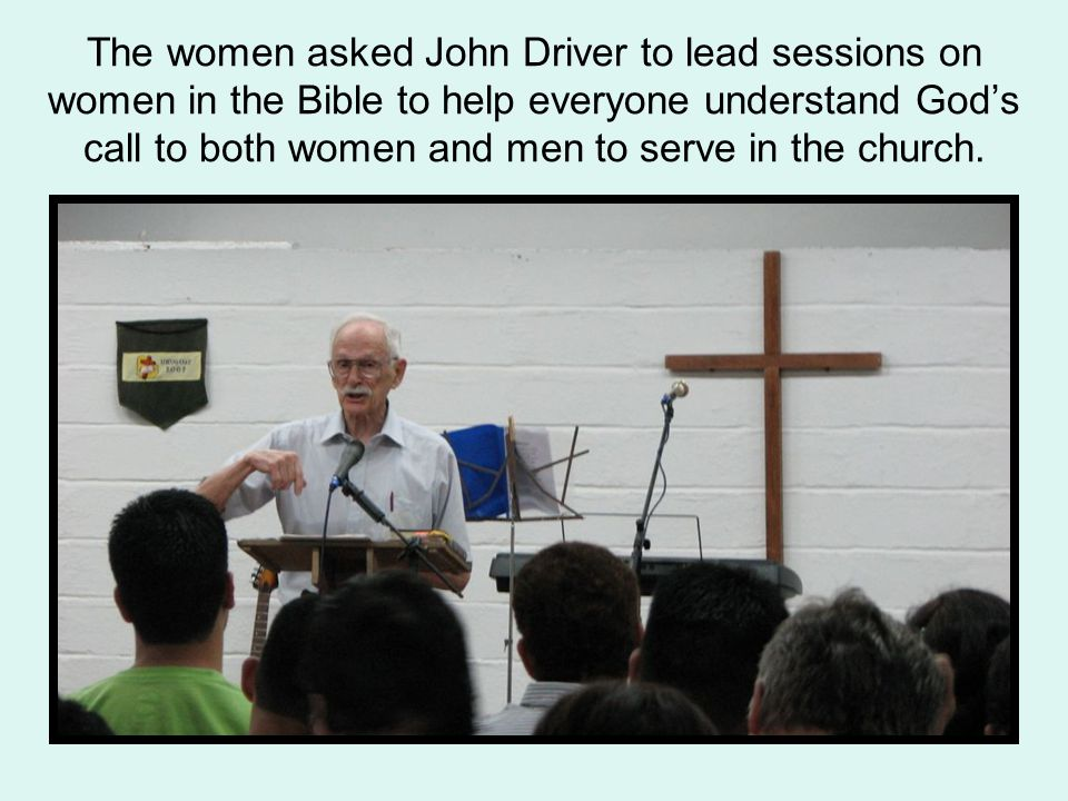 The women asked John Driver to lead sessions on women in the Bible to help everyone understand God's call to both women and men to serve in the church.