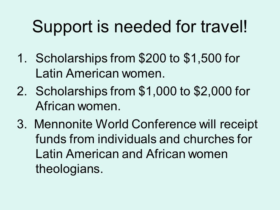 Support is needed for travel. 1.Scholarships from $200 to $1,500 for Latin American women.