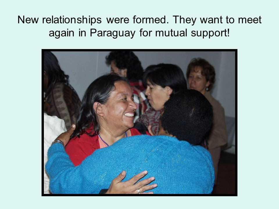New relationships were formed. They want to meet again in Paraguay for mutual support!