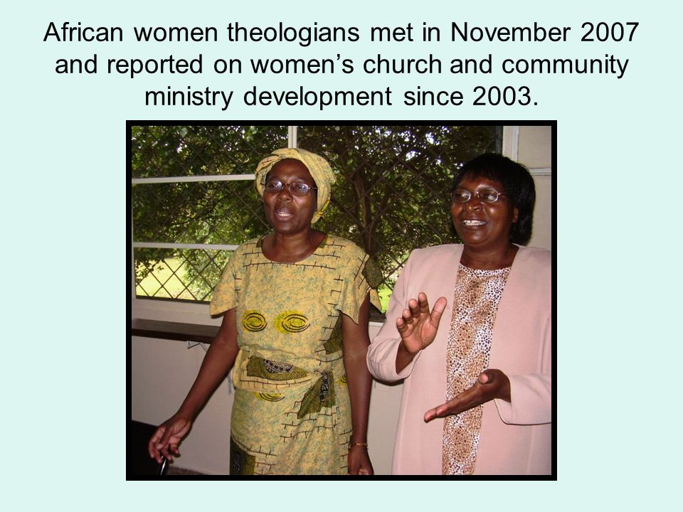 African women theologians met in November 2007 and reported on women's church and community ministry development since 2003.
