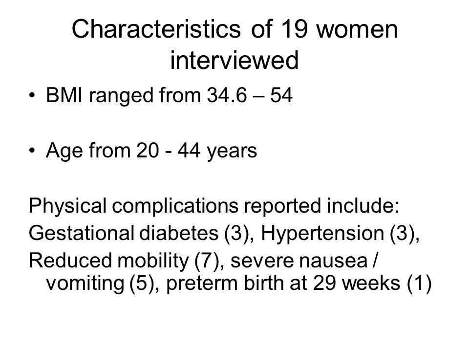 Characteristics of 19 women interviewed BMI ranged from 34.6 – 54 Age from 20 - 44 years Physical complications reported include: Gestational diabetes