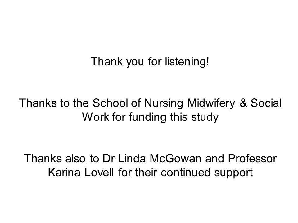 Thank you for listening! Thanks to the School of Nursing Midwifery & Social Work for funding this study Thanks also to Dr Linda McGowan and Professor