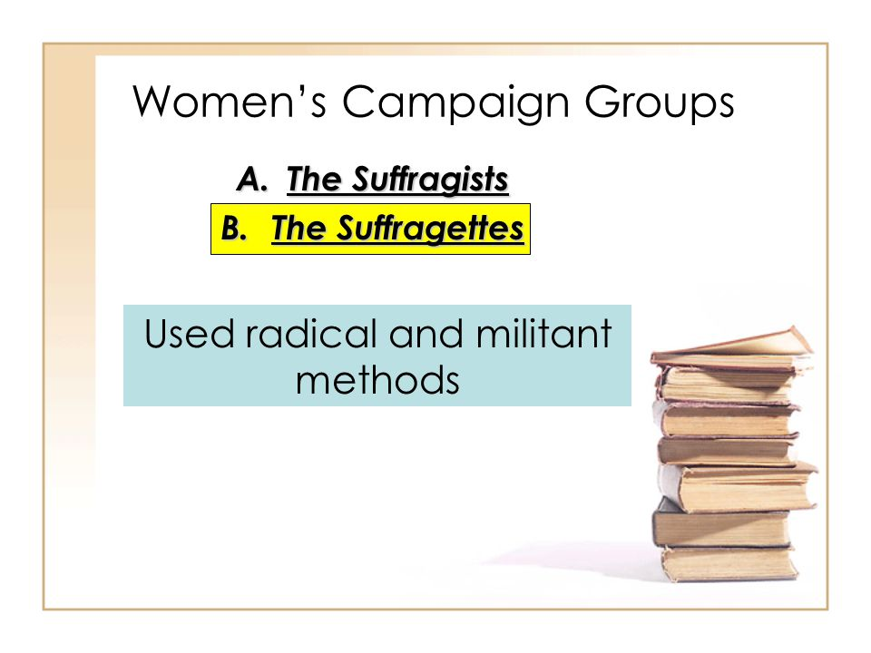 Women's Campaign Groups A.The Suffragists B.The Suffragettes Used radical and militant methods