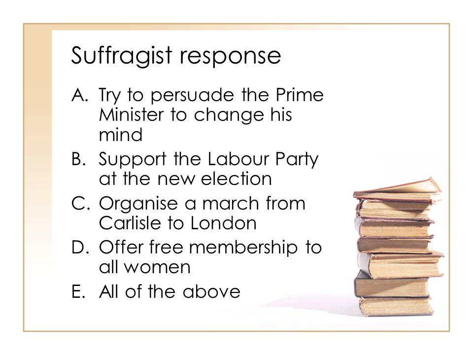 Suffragist response A.Try to persuade the Prime Minister to change his mind B.Support the Labour Party at the new election C.Organise a march from Car