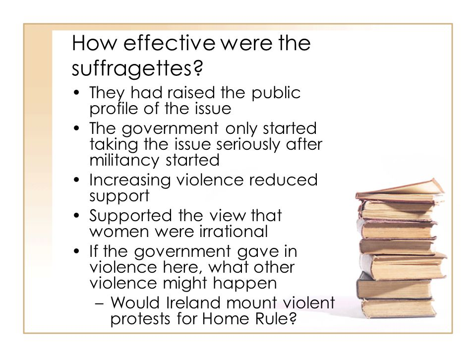 How effective were the suffragettes? They had raised the public profile of the issue The government only started taking the issue seriously after mili