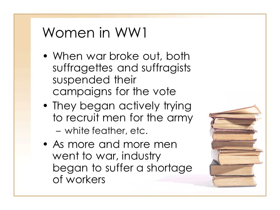 Women in WW1 When war broke out, both suffragettes and suffragists suspended their campaigns for the vote They began actively trying to recruit men fo