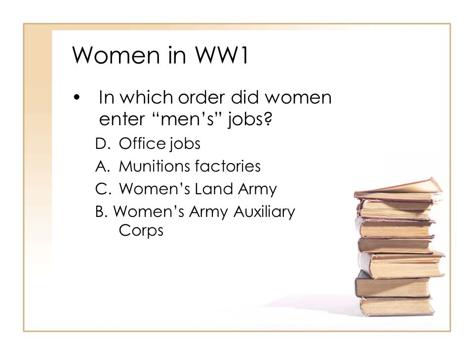 "Women in WW1 In which order did women enter ""men's"" jobs? D.Office jobs A.Munitions factories C.Women's Land Army B. Women's Army Auxiliary Corps"