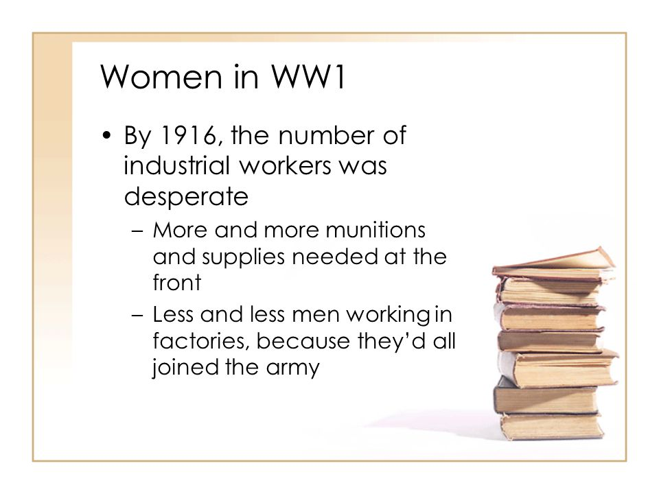 Women in WW1 By 1916, the number of industrial workers was desperate –More and more munitions and supplies needed at the front –Less and less men work