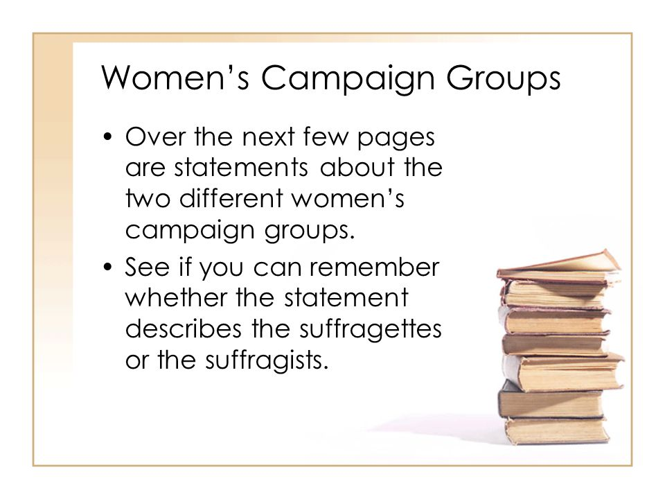 Women's Campaign Groups Over the next few pages are statements about the two different women's campaign groups. See if you can remember whether the st