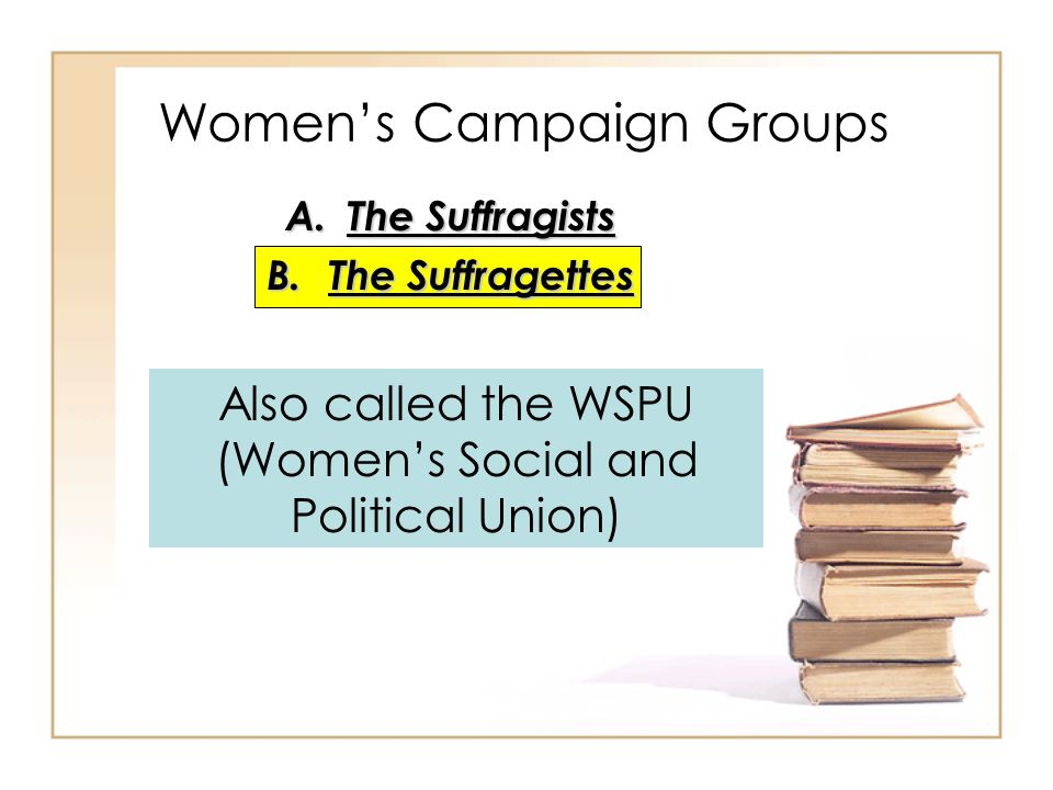 A.The Suffragists B.The Suffragettes Women's Campaign Groups Also called the WSPU (Women's Social and Political Union)