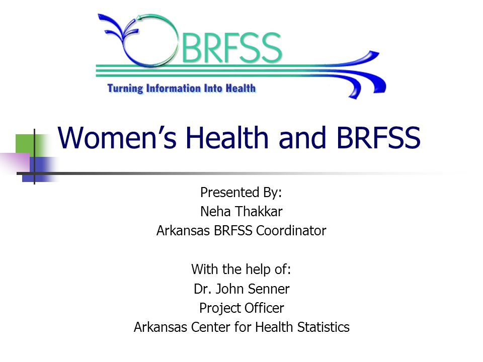 Women's Health and BRFSS Presented By: Neha Thakkar Arkansas BRFSS Coordinator With the help of: Dr.