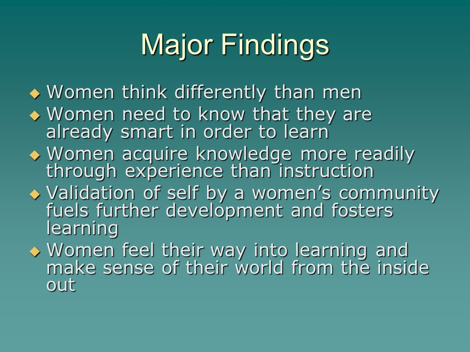 Major Findings  Women think differently than men  Women need to know that they are already smart in order to learn  Women acquire knowledge more readily through experience than instruction  Validation of self by a women's community fuels further development and fosters learning  Women feel their way into learning and make sense of their world from the inside out