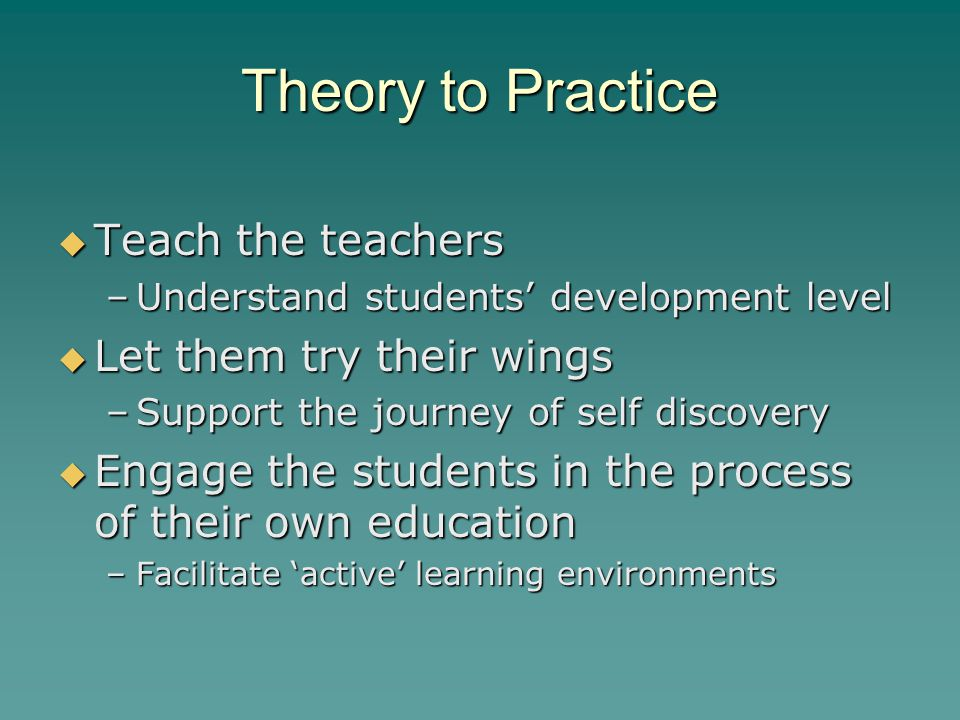 Theory to Practice  Teach the teachers –Understand students' development level  Let them try their wings –Support the journey of self discovery  Engage the students in the process of their own education –Facilitate 'active' learning environments
