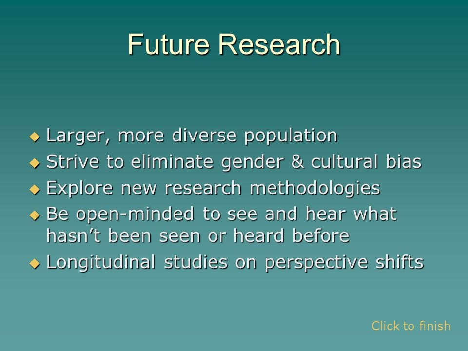 Future Research  Larger, more diverse population  Strive to eliminate gender & cultural bias  Explore new research methodologies  Be open-minded to see and hear what hasn't been seen or heard before  Longitudinal studies on perspective shifts Click to finish