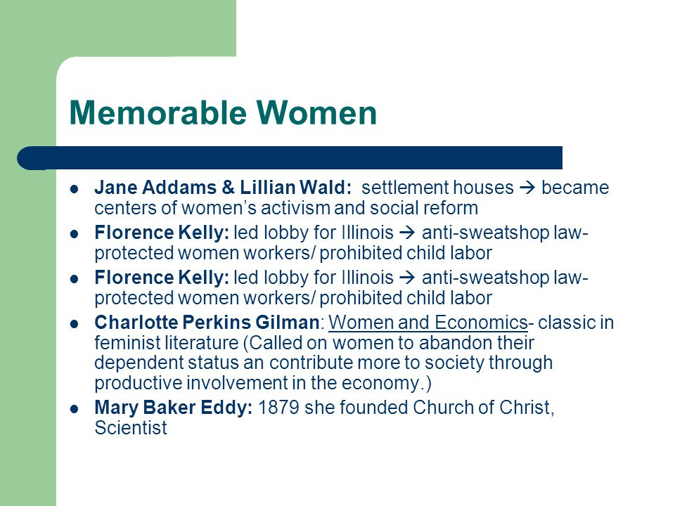 Memorable Women Jane Addams & Lillian Wald: settlement houses  became centers of women's activism and social reform Florence Kelly: led lobby for Illinois  anti-sweatshop law- protected women workers/ prohibited child labor Charlotte Perkins Gilman: Women and Economics- classic in feminist literature (Called on women to abandon their dependent status an contribute more to society through productive involvement in the economy.) Mary Baker Eddy: 1879 she founded Church of Christ, Scientist