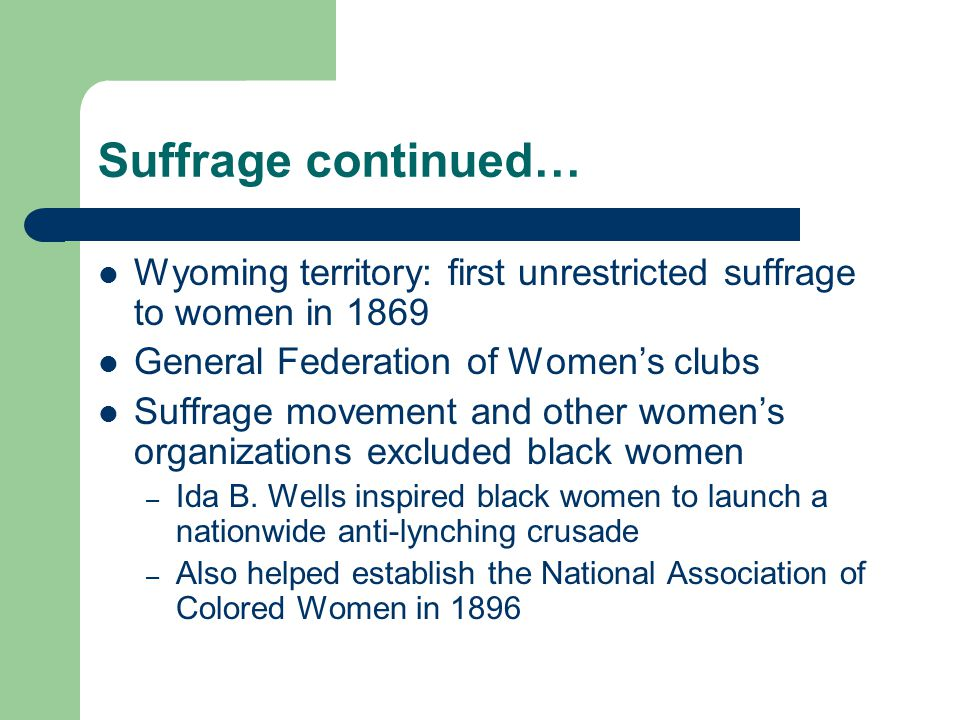 Suffrage continued… Wyoming territory: first unrestricted suffrage to women in 1869 General Federation of Women's clubs Suffrage movement and other women's organizations excluded black women – Ida B.