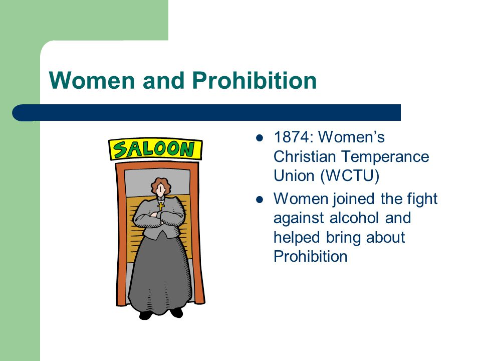 Women and Prohibition 1874: Women's Christian Temperance Union (WCTU) Women joined the fight against alcohol and helped bring about Prohibition