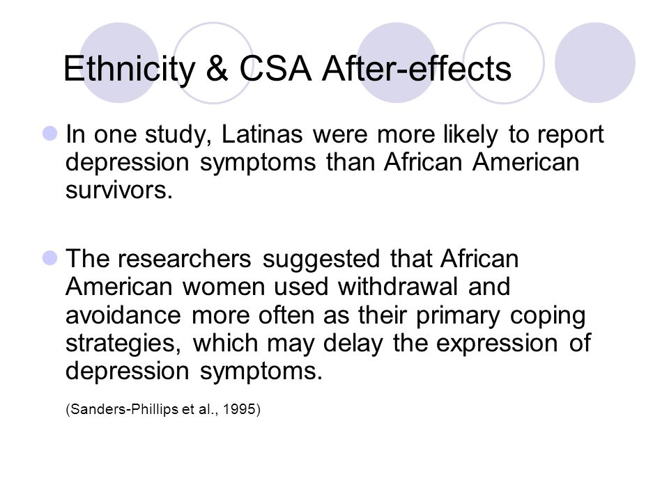 Ethnicity & CSA After-effects In one study, Latinas were more likely to report depression symptoms than African American survivors. The researchers su