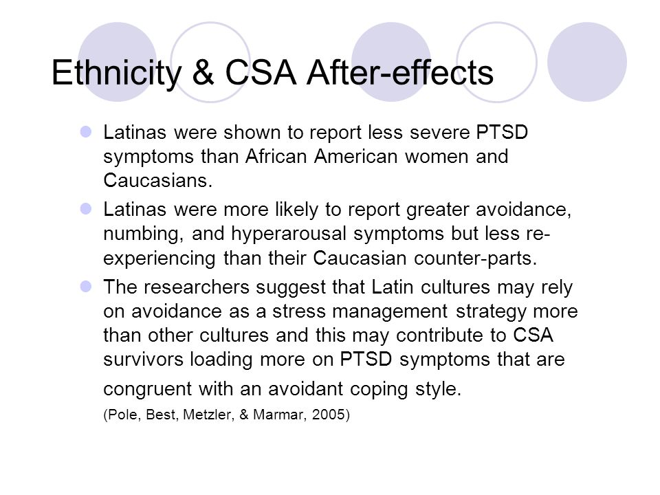 Ethnicity & CSA After-effects Latinas were shown to report less severe PTSD symptoms than African American women and Caucasians. Latinas were more lik