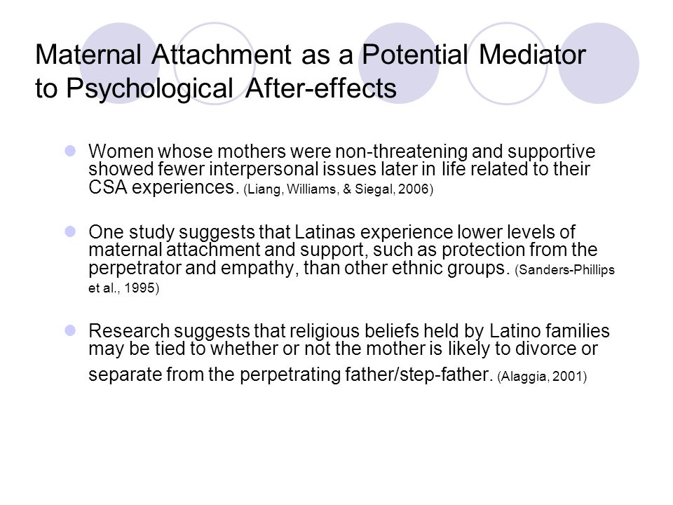 Maternal Attachment as a Potential Mediator to Psychological After-effects Women whose mothers were non-threatening and supportive showed fewer interpersonal issues later in life related to their CSA experiences.