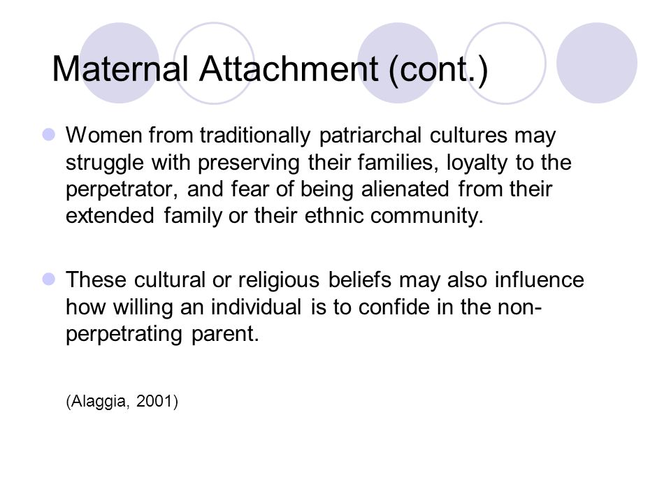 Maternal Attachment (cont.) Women from traditionally patriarchal cultures may struggle with preserving their families, loyalty to the perpetrator, and fear of being alienated from their extended family or their ethnic community.