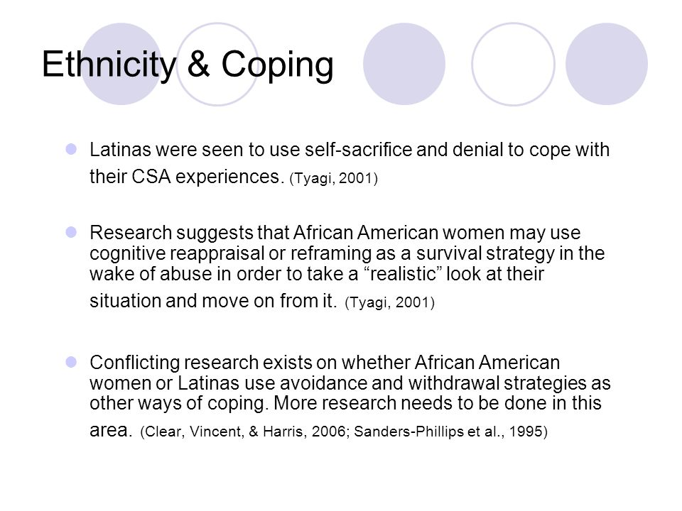 Ethnicity & Coping Latinas were seen to use self-sacrifice and denial to cope with their CSA experiences. (Tyagi, 2001) Research suggests that African