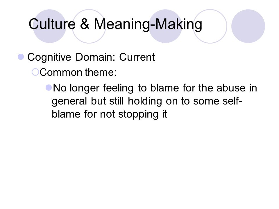 Culture & Meaning-Making Cognitive Domain: Current  Common theme: No longer feeling to blame for the abuse in general but still holding on to some se