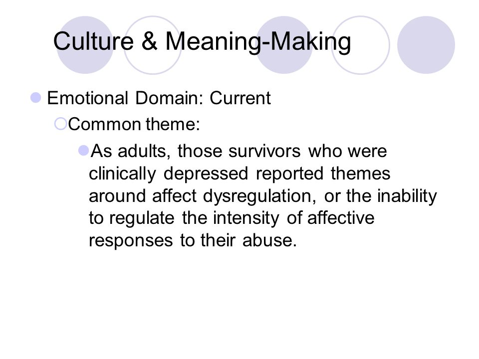 Culture & Meaning-Making Emotional Domain: Current  Common theme: As adults, those survivors who were clinically depressed reported themes around affect dysregulation, or the inability to regulate the intensity of affective responses to their abuse.