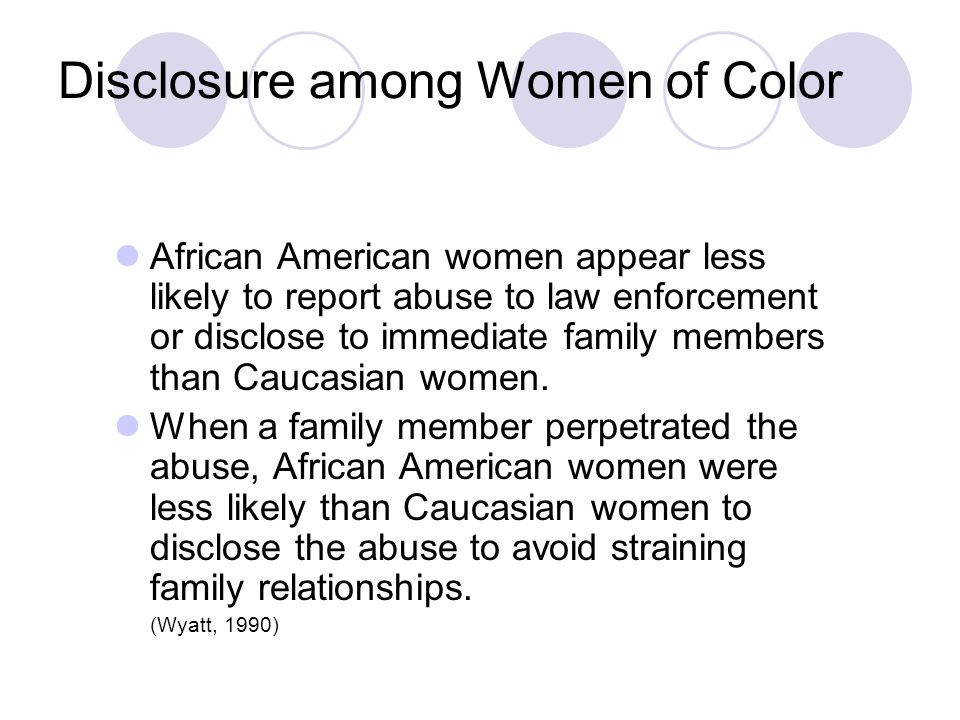 Disclosure among Women of Color African American women appear less likely to report abuse to law enforcement or disclose to immediate family members than Caucasian women.