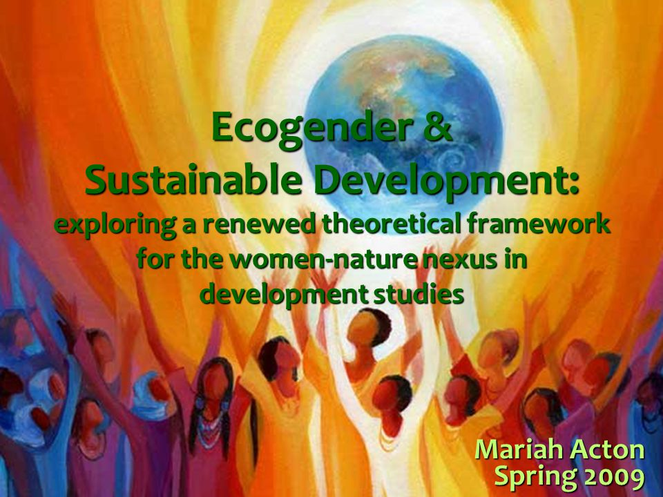 Ecogender & Sustainable Development: exploring a renewed theoretical framework for the women-nature nexus in development studies Mariah Acton Spring 2009