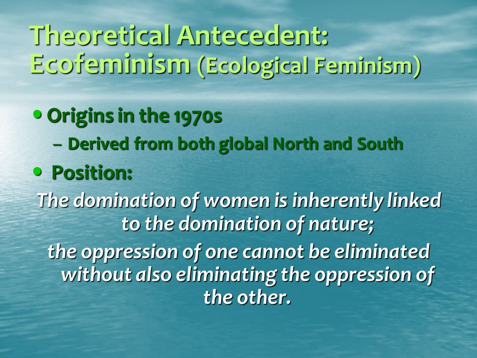 Theoretical Antecedent: Ecofeminism (Ecological Feminism) Origins in the 1970s Origins in the 1970s –Derived from both global North and South Position: Position: The domination of women is inherently linked to the domination of nature; the oppression of one cannot be eliminated without also eliminating the oppression of the other.