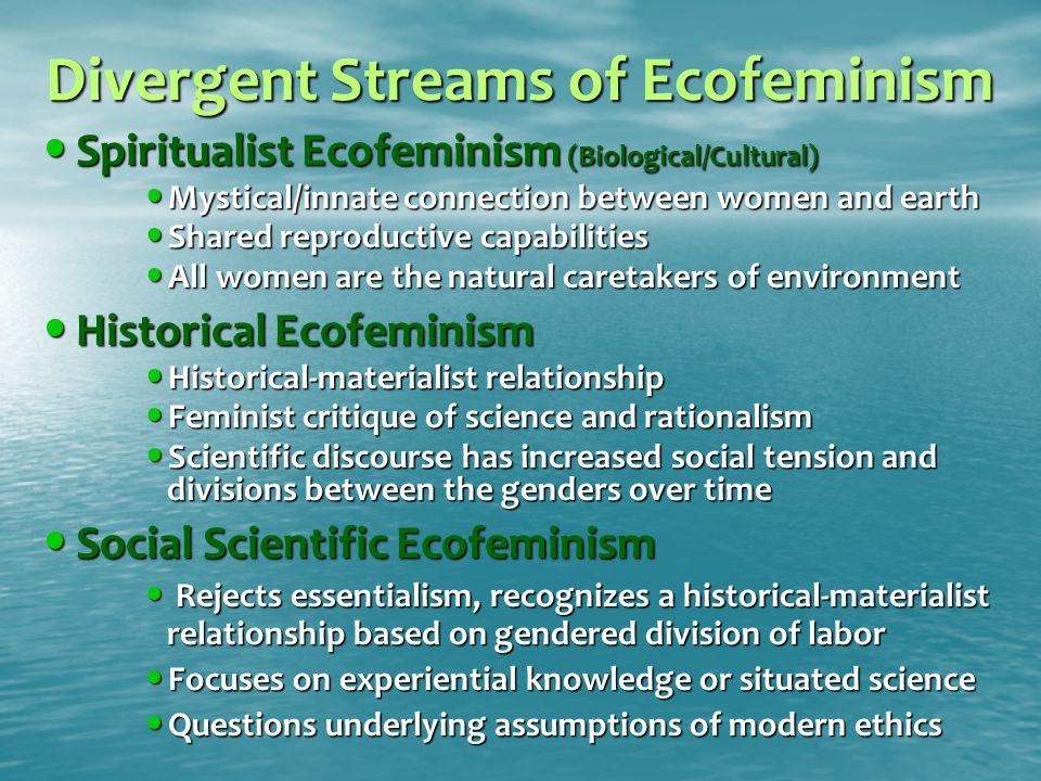 Divergent Streams of Ecofeminism Spiritualist Ecofeminism (Biological/Cultural) Spiritualist Ecofeminism (Biological/Cultural) Mystical/innate connect