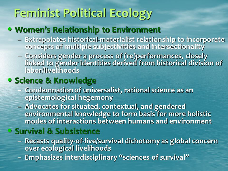 Feminist Political Ecology Women's Relationship to Environment Women's Relationship to Environment –Extrapolates historical-materialist relationship to incorporate concepts of multiple subjectivities and intersectionality –Considers gender a process of (re)performances, closely linked to gender identities derived from historical division of labor/livelihoods Science & Knowledge Science & Knowledge –Condemnation of universalist, rational science as an epistemological hegemony –Advocates for situated, contextual, and gendered environmental knowledge to form basis for more holistic modes of interactions between humans and environment Survival & Subsistence Survival & Subsistence –Recasts quality-of-live/survival dichotomy as global concern over ecological livelihoods –Emphasizes interdisciplinary sciences of survival