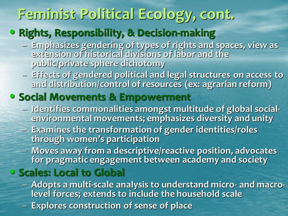 Feminist Political Ecology, cont. Rights, Responsibility, & Decision-making Rights, Responsibility, & Decision-making –Emphasizes gendering of types o