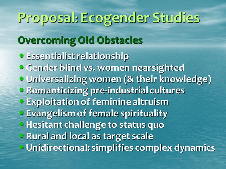 Proposal : Ecogender Studies Overcoming Old Obstacles Essentialist relationship Essentialist relationship Gender blind vs.