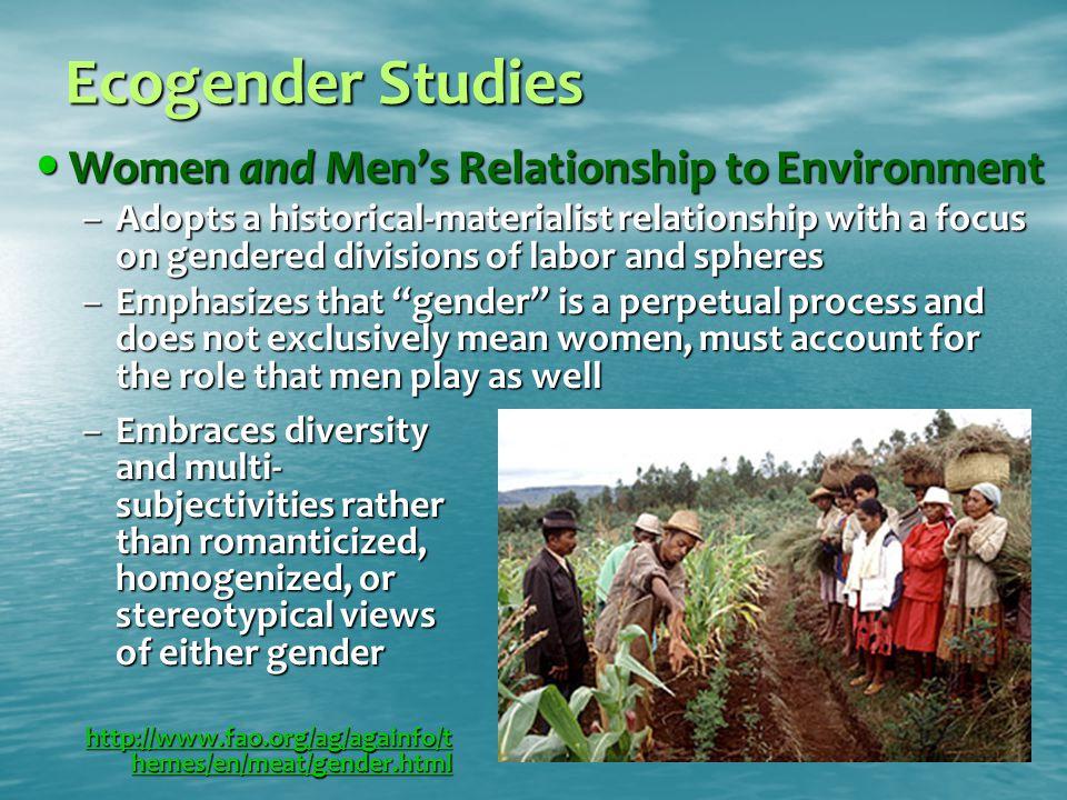 Ecogender Studies Women and Men's Relationship to Environment Women and Men's Relationship to Environment –Adopts a historical-materialist relationshi