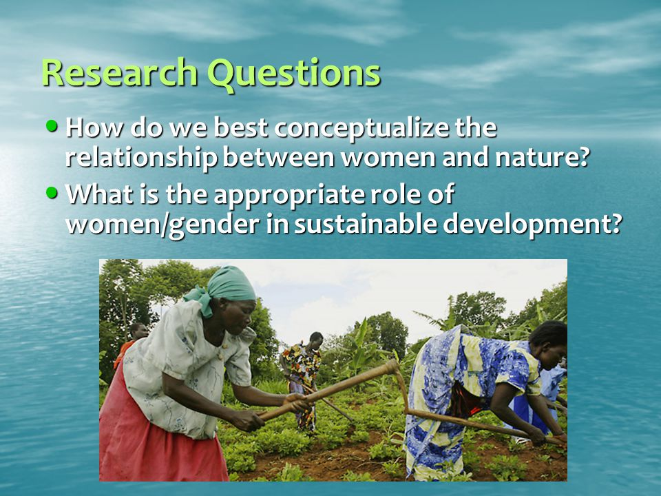 Research Questions How do we best conceptualize the relationship between women and nature.