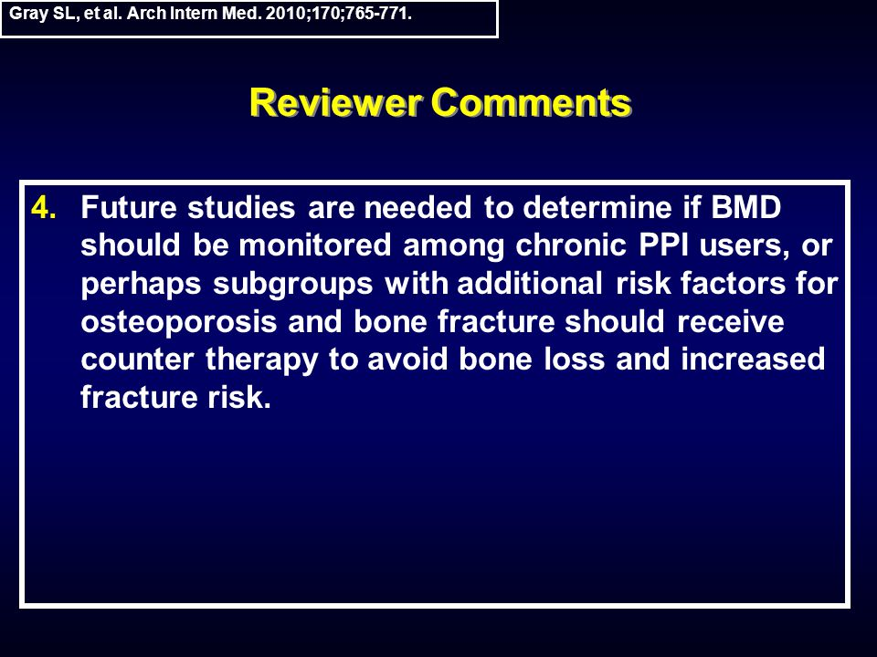 Reviewer Comments 4.Future studies are needed to determine if BMD should be monitored among chronic PPI users, or perhaps subgroups with additional risk factors for osteoporosis and bone fracture should receive counter therapy to avoid bone loss and increased fracture risk.