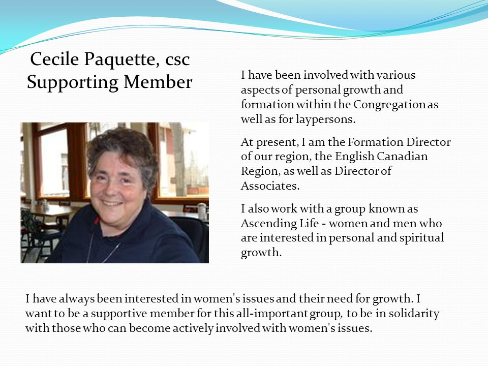 Cecile Paquette, csc Supporting Member I have been involved with various aspects of personal growth and formation within the Congregation as well as for laypersons.