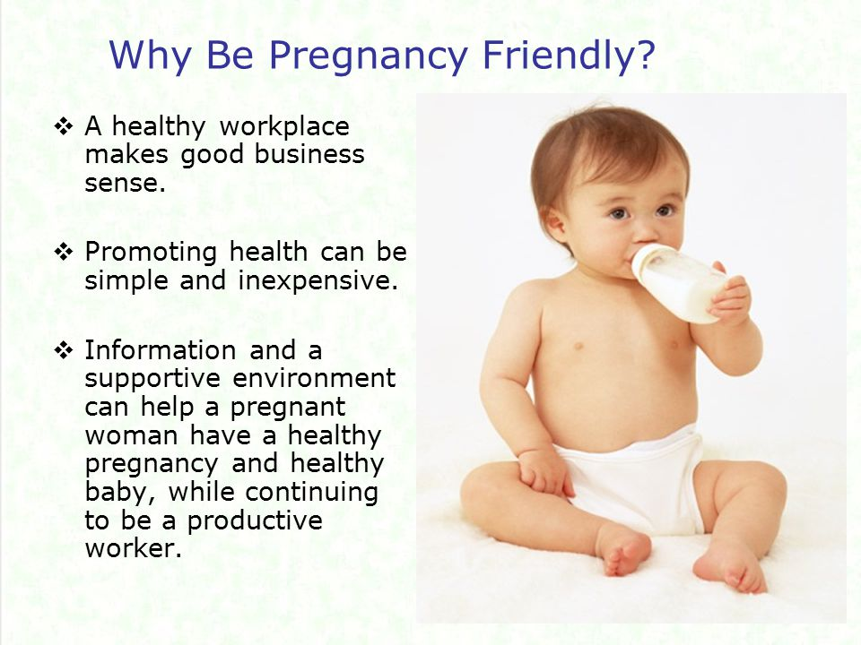 Examples of Pregnancy Friendly Practices  Protect your workers from reproductive hazards  Encourage pregnant women to check Material Safety Data Sheets  Provide appropriate protective equipment  Ensure good ventilation, safe temperatures and noise levels  Be flexible to accommodate medical appointments  Schedule short breaks at least every 2 hours  Provide a place where women can rest on their breaks  Have a positive attitude towards pregnant employees  Help workers make small changes to reduce risks