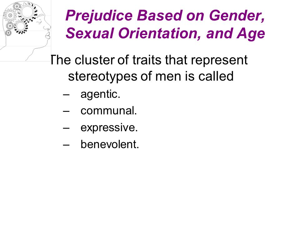 Prejudice Based on Gender, Sexual Orientation, and Age The cluster of traits that represent stereotypes of men is called –agentic. –communal. –express