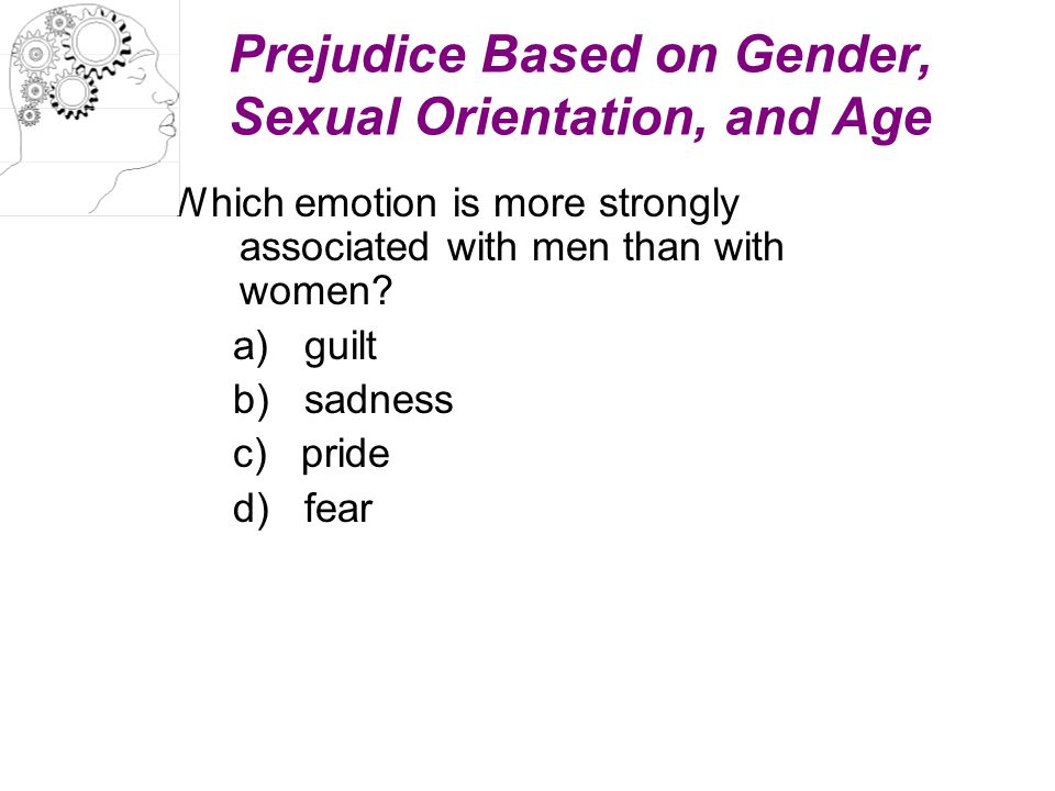 Prejudice Based on Gender, Sexual Orientation, and Age Which emotion is more strongly associated with men than with women? a) guilt b) sadness c) prid