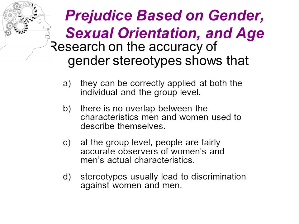 Prejudice Based on Gender, Sexual Orientation, and Age Research on the accuracy of gender stereotypes shows that a)they can be correctly applied at bo