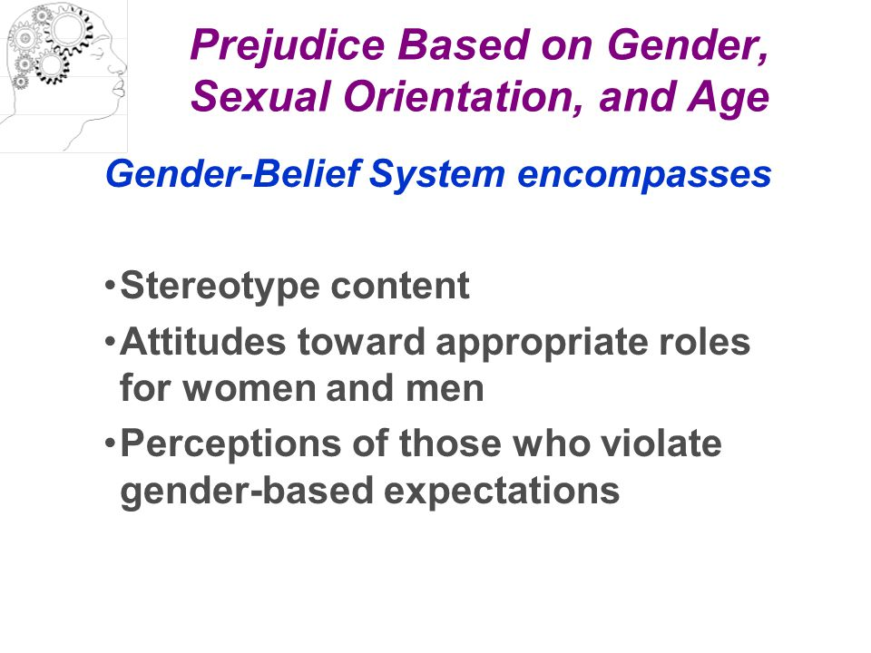 Prejudice Based on Gender, Sexual Orientation, and Age Gender-Belief System encompasses Stereotype content Attitudes toward appropriate roles for wome